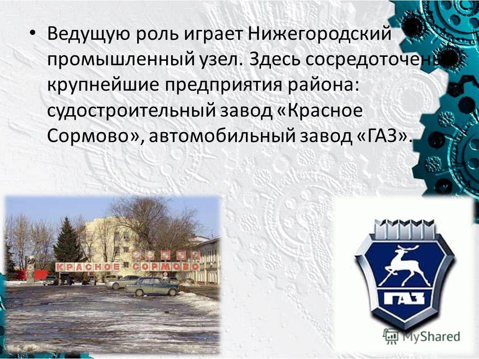 Ведущую роль играет Нижегородский промышленный узел. Здесь сосредоточены крупнейшие предприятия района: судостроительный завод «Красное Сормово», автомобильный завод «ГАЗ».