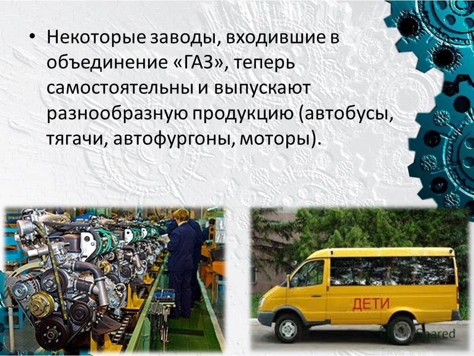 Некоторые заводы, входившие в объединение «ГАЗ», теперь самостоятельны и выпускают разнообразную продукцию (автобусы, тягачи, автофургоны, моторы).