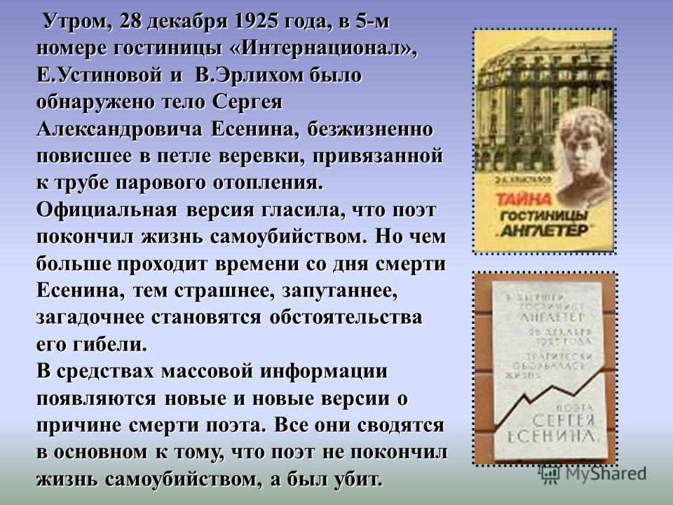 Утром, 28 декабря 1925 года, в 5-м номере гостиницы «Интернационал», Е.Устиновой и В.Эрлихом было обнаружено тело Сергея Александровича Есенина, безжизненно повисшее в петле веревки, привязанной к трубе парового отопления. Официальная версия гласила,