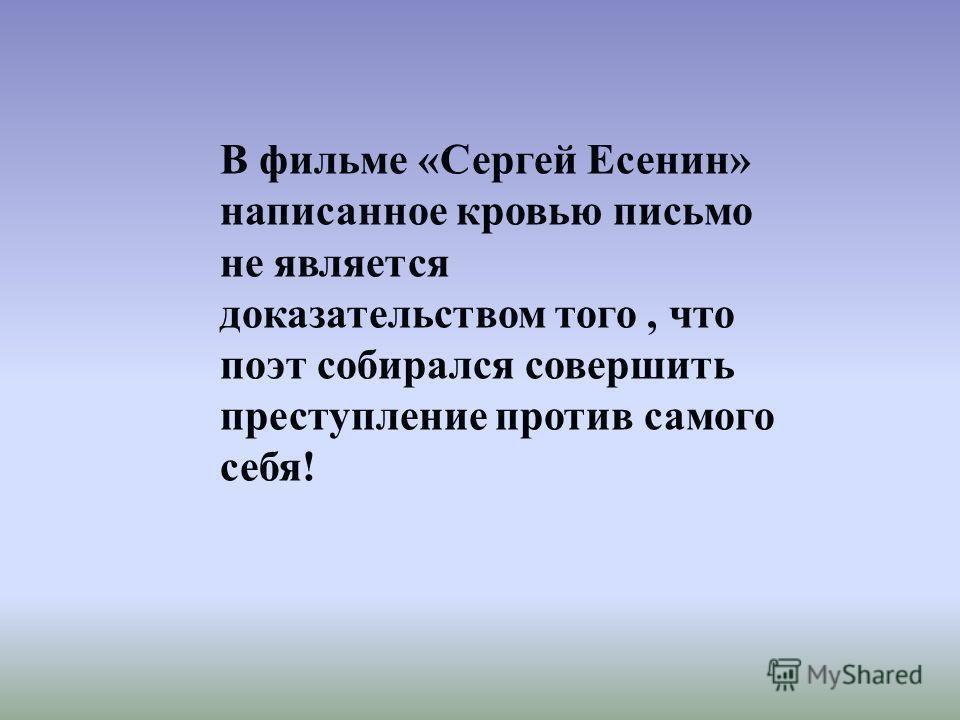 В фильме «Сергей Есенин» написанное кровью письмо не является доказательством того, что поэт собирался совершить преступление против самого себя!