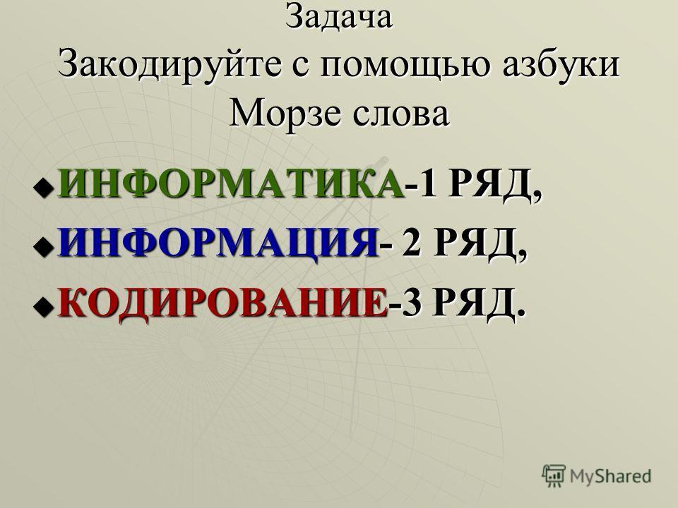 Задача Закодируйте с помощью азбуки Морзе слова ИНФОРМАТИКА-1 РЯД, ИНФОРМАТИКА-1 РЯД, ИНФОРМАЦИЯ- 2 РЯД, ИНФОРМАЦИЯ- 2 РЯД, КОДИРОВАНИЕ-3 РЯД. КОДИРОВАНИЕ-3 РЯД.