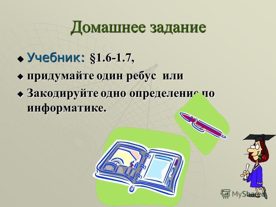 Домашнее задание Учебник: §1.6-1.7, Учебник: §1.6-1.7, придумайте один ребус или придумайте один ребус или Закодируйте одно определение по информатике. Закодируйте одно определение по информатике.