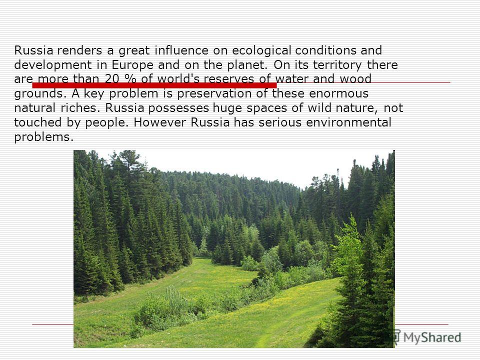 Russia renders a great influence on ecological conditions and development in Europe and on the planet. On its territory there are more than 20 % of world's reserves of water and wood grounds. A key problem is preservation of these enormous natural ri