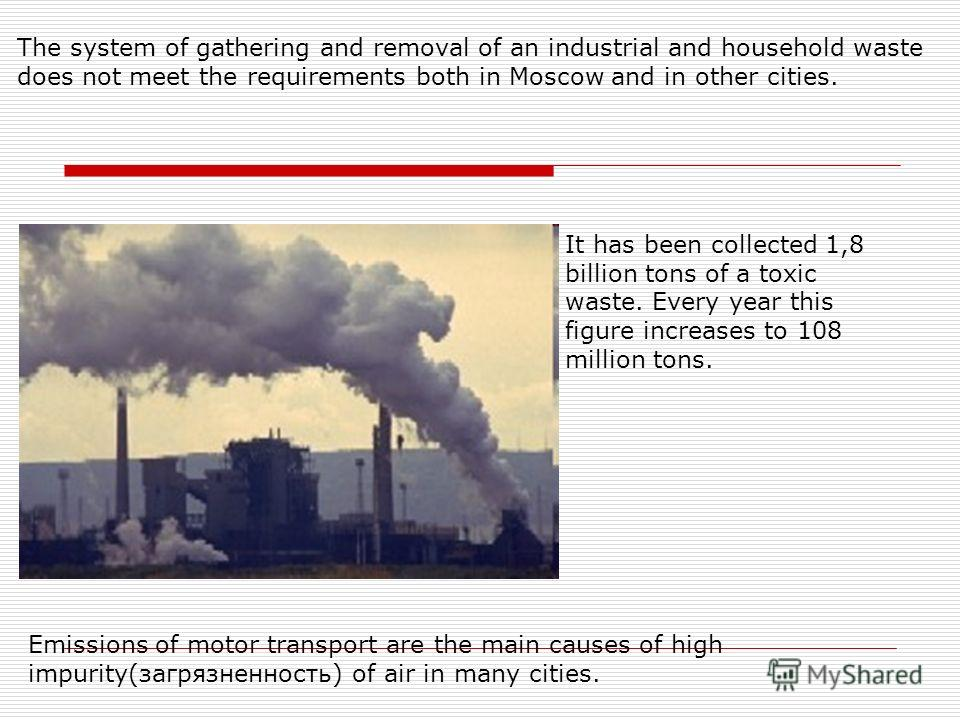 Emissions of motor transport are the main causes of high impurity(загрязненность) of air in many cities. The system of gathering and removal of an industrial and household waste does not meet the requirements both in Moscow and in other cities. It ha