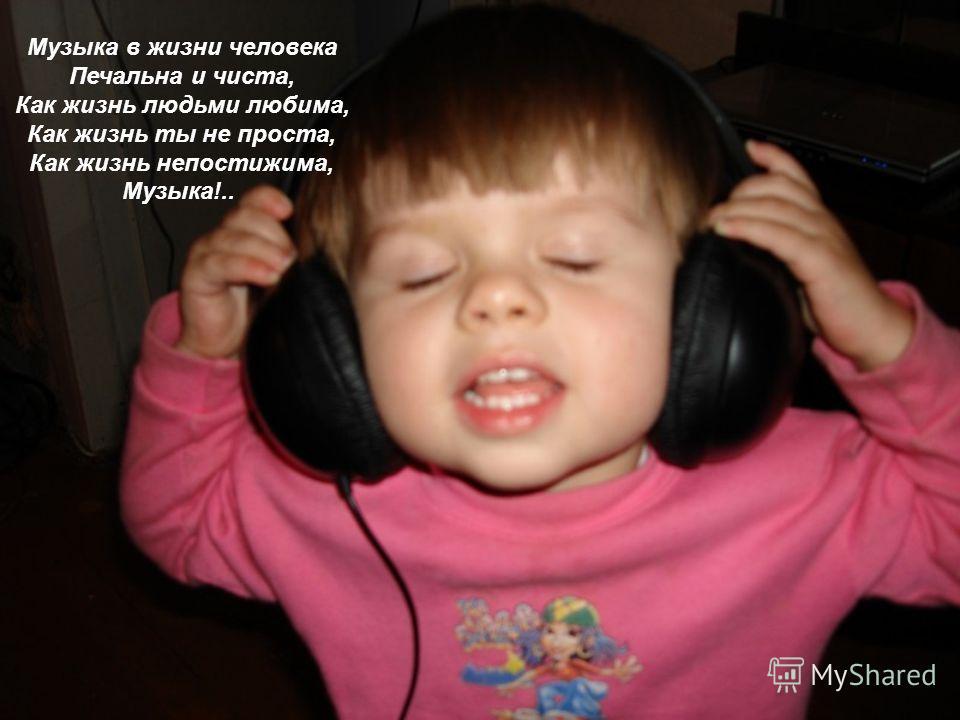 Музыка в жизни человека Печальна и чиста, Как жизнь людьми любима, Как жизнь ты не проста, Как жизнь непостижима, Музыка!..
