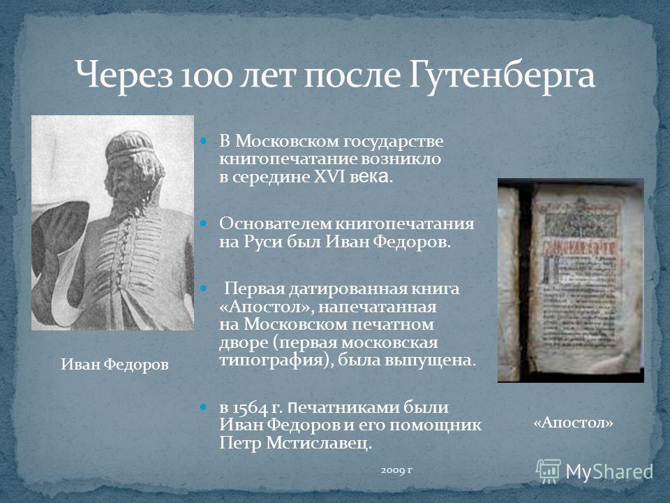 В Московском государстве книгопечатание возникло в середине XVI в ека. Основателем книгопечатания на Руси был Иван Федоров. Первая датированная книга «Апостол», напечатанная на Московском печатном дворе (первая московская типография), была выпущена.