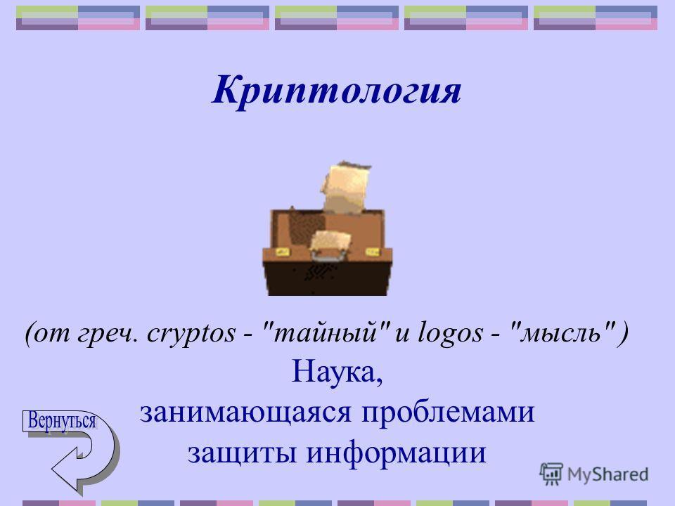 Криптология (от греч. cryptos - тайный и logos - мысль ) Наука, занимающаяся проблемами защиты информации