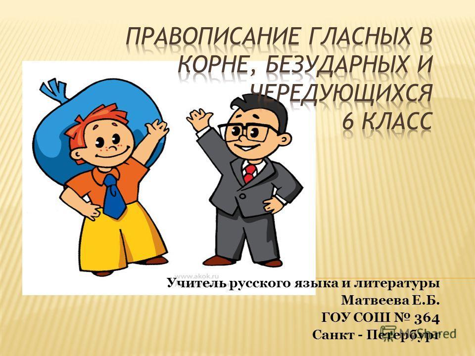 Учитель русского языка и литературы Матвеева Е.Б. ГОУ СОШ 364 Санкт - Петербург