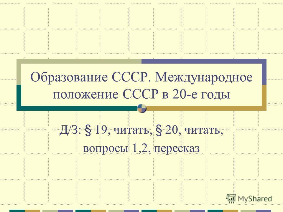 Образование СССР. Международное положение СССР в 20-е годы Д/З: § 19, читать, § 20, читать, вопросы 1,2, пересказ