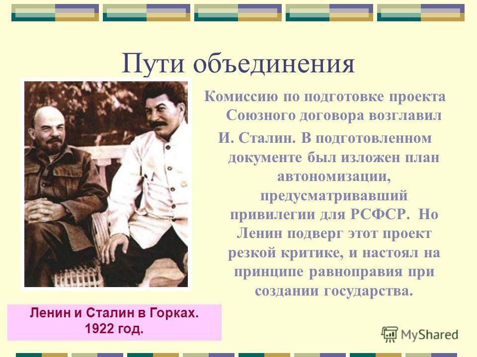 Пути объединения Комиссию по подготовке проекта Союзного договора возглавил И. Сталин. В подготовленном документе был изложен план автономизации, предусматривавший привилегии для РСФСР. Но Ленин подверг этот проект резкой критике, и настоял на принци