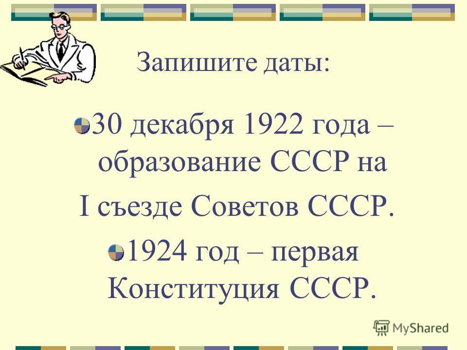 Запишите даты: 30 декабря 1922 года – образование СССР на I съезде Советов СССР. 1924 год – первая Конституция СССР.