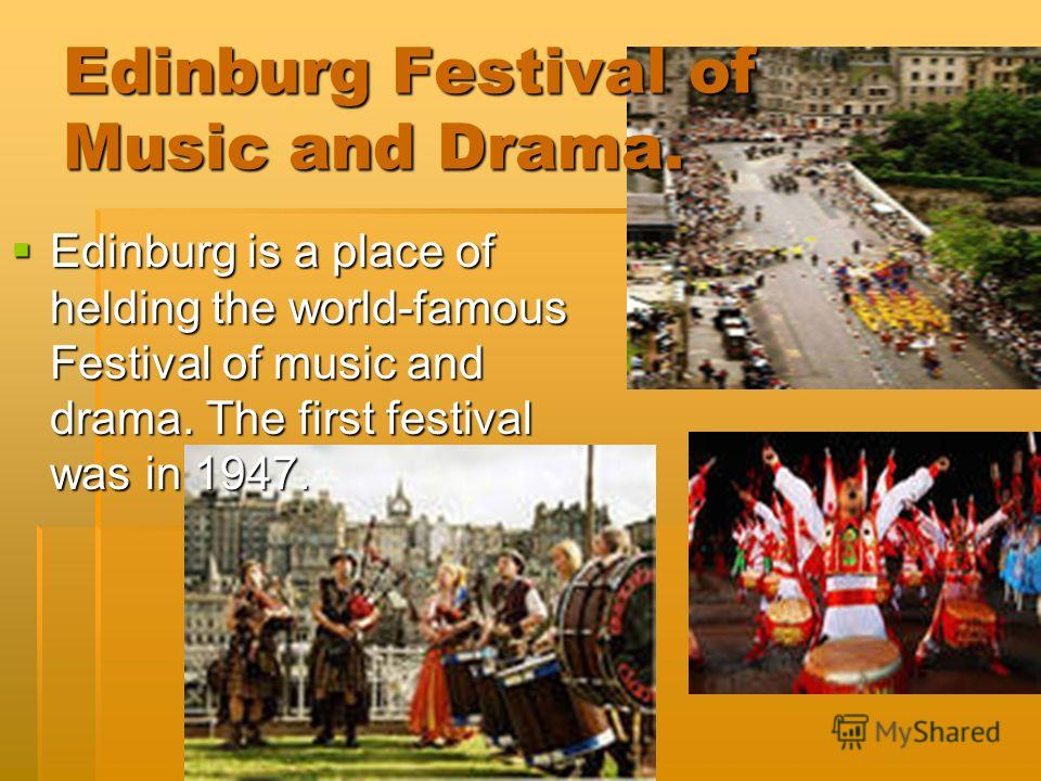 Edinburg Festival of Music and Drama. Edinburg is a place of helding the world-famous Festival of music and drama. The first festival was in 1947. Edinburg is a place of helding the world-famous Festival of music and drama. The first festival was in