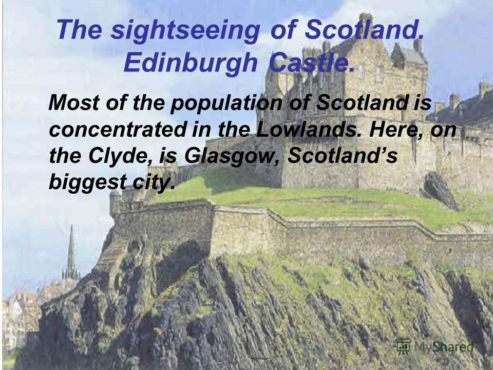 The sightseeing of Scotland. Edinburgh Castle. Most of the population of Scotland is concentrated in the Lowlands. Here, on the Clyde, is Glasgow, Scotlands biggest city.