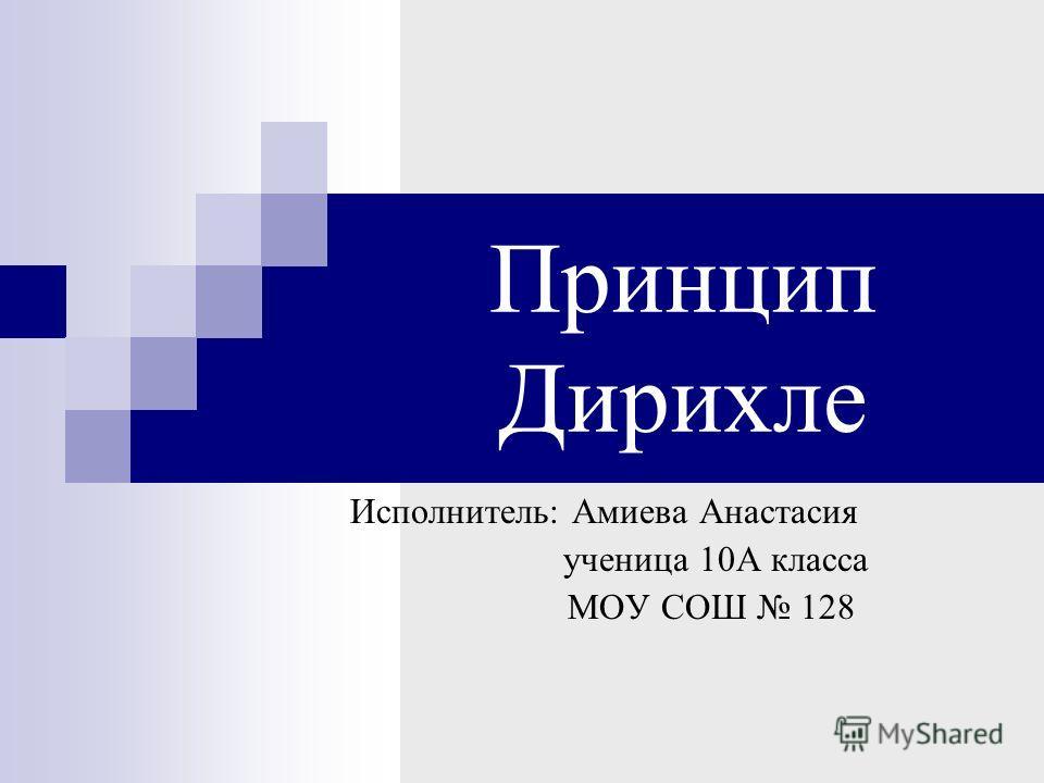 Принцип Дирихле Исполнитель: Амиева Анастасия ученица 10А класса МОУ СОШ 128