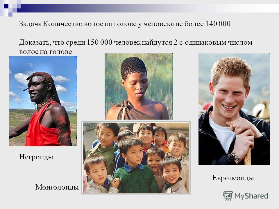 Задача Количество волос на голове у человека не более 140 000 Доказать, что среди 150 000 человек найдутся 2 с одинаковым числом волос на голове Негроиды Монголоиды Европеоиды