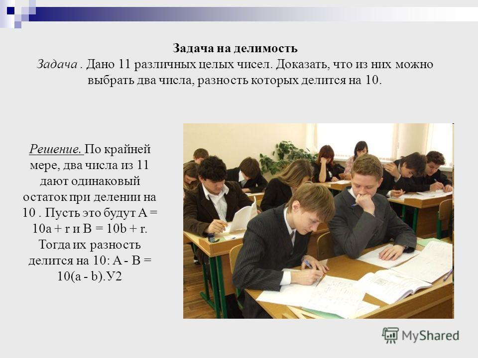 Задача на делимость Задача. Дано 11 различных целых чисел. Доказать, что из них можно выбрать два числа, разность которых делится на 10. Решение. По крайней мере, два числа из 11 дают одинаковый остаток при делении на 10. Пусть это будут A = 10a + r