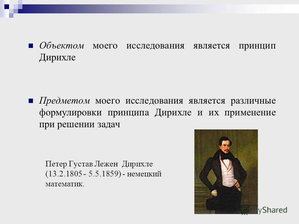 Объектом моего исследования является принцип Дирихле Предметом моего исследования является различные формулировки принципа Дирихле и их применение при решении задач Петер Густав Лежен Дирихле (13.2.1805 - 5.5.1859) - немецкий математик.