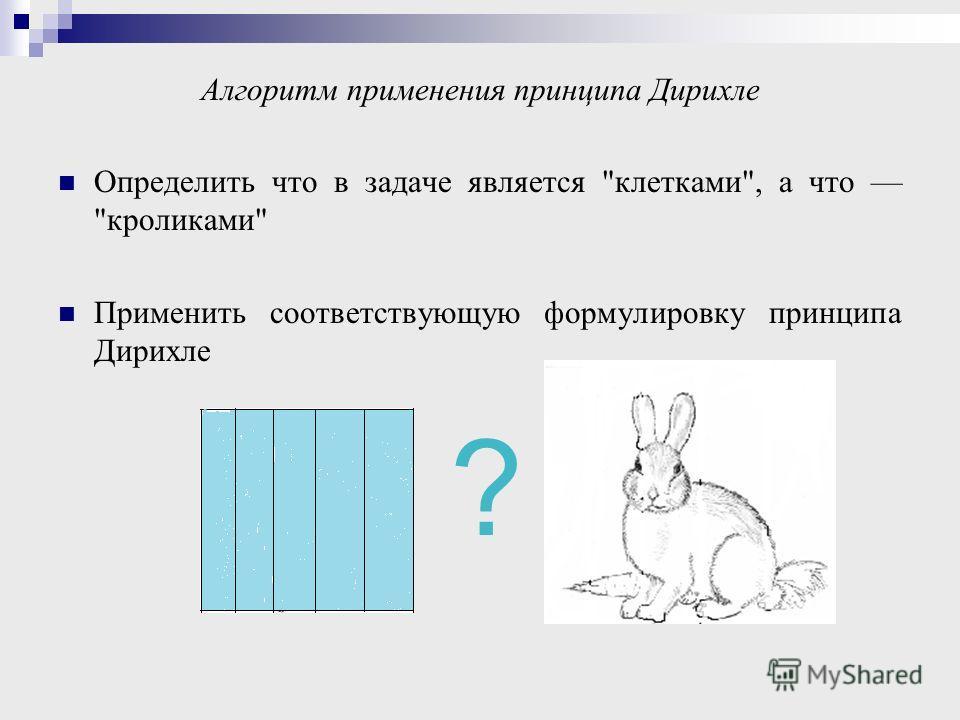 Алгоритм применения принципа Дирихле Определить что в задаче является клетками, а что кроликами Применить соответствующую формулировку принципа Дирихле ?