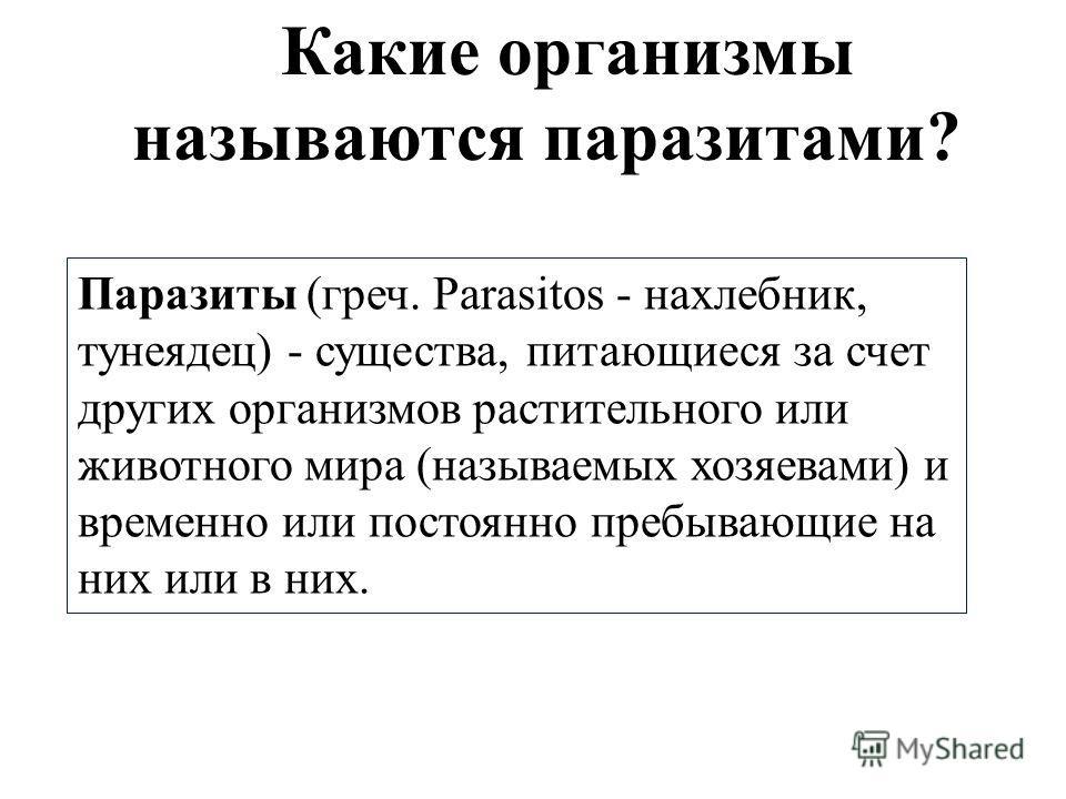 Какие организмы называются паразитами? Паразиты (греч. Parasitos - нахлебник, тунеядец) - существа, питающиеся за счет других организмов растительного или животного мира (называемых хозяевами) и временно или постоянно пребывающие на них или в них.