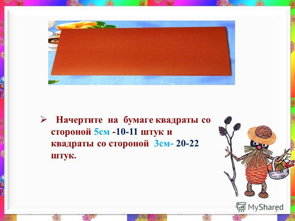 4 Начертите на бумаге квадраты со стороной 5см -10-11 штук и квадраты со стороной 3см- 20-22 штук.