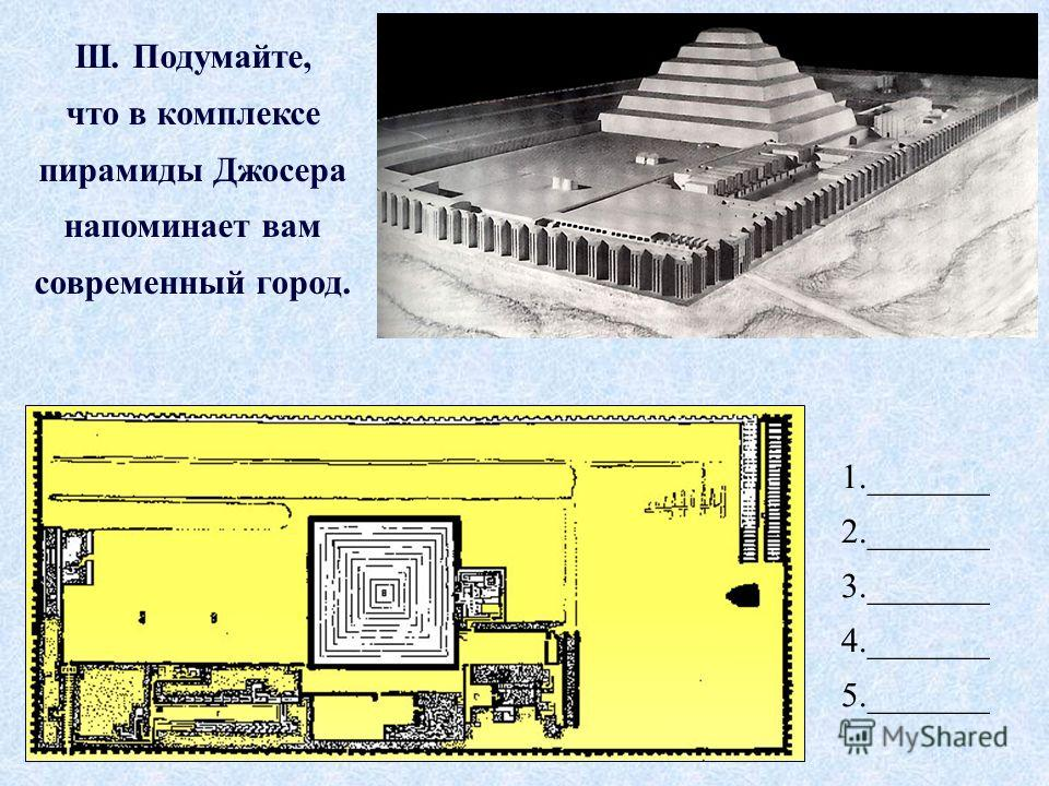 1._______ 2._______ 3._______ 4._______ 5._______ III. Подумайте, что в комплексе пирамиды Джосера напоминает вам современный город.