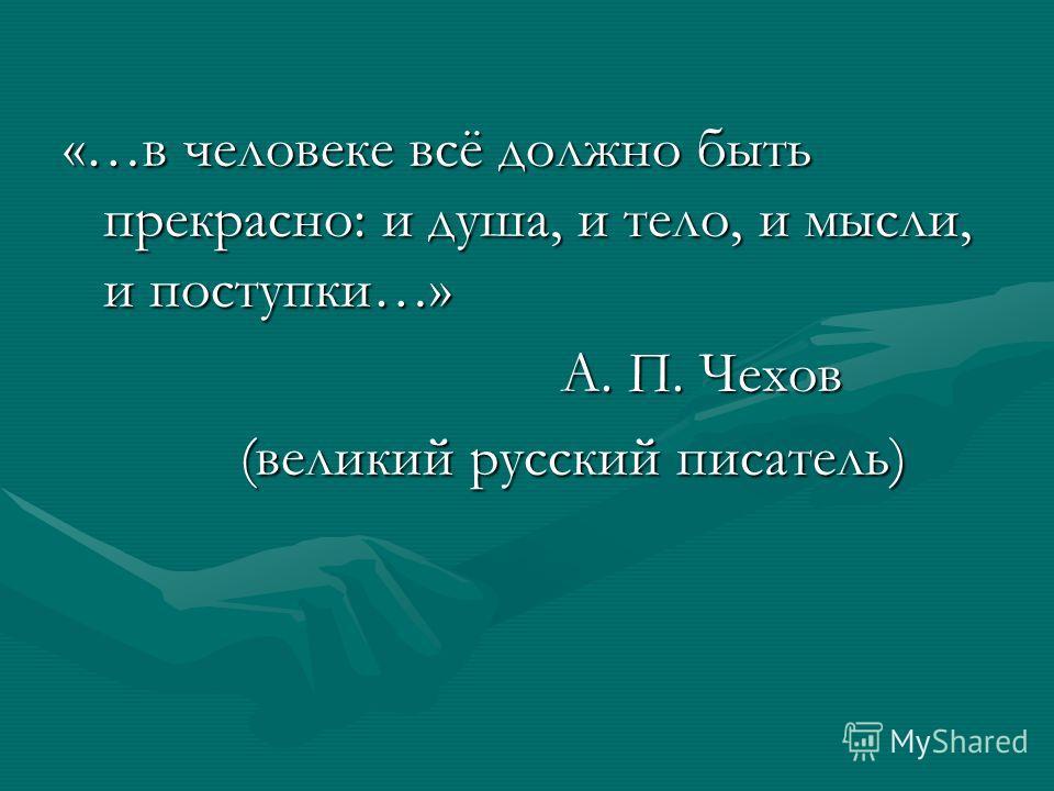 «…в человеке всё должно быть прекрасно: и душа, и тело, и мысли, и поступки…» А. П. Чехов А. П. Чехов (великий русский писатель) (великий русский писатель)