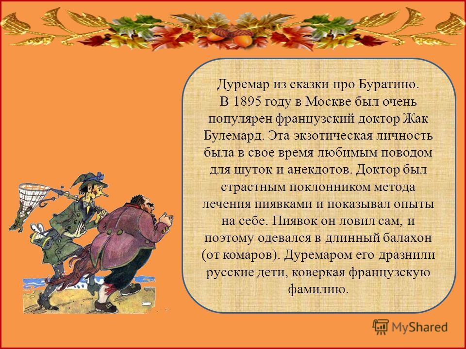 Дуремар из сказки про Буратино. В 1895 году в Москве был очень популярен французский доктор Жак Булемард. Эта экзотическая личность была в свое время любимым поводом для шуток и анекдотов. Доктор был страстным поклонником метода лечения пиявками и по
