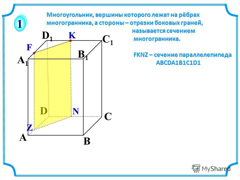 A C D A1A1 D1D1 C1C1 1 1 B B1B1 Многоугольник, вершины которого лежат на рёбрах многогранника, а стороны – отрезки боковых граней, называется сечением называется сечением многогранника. многогранника. FKNZ – сечение параллелепипеда FKNZ – сечение пар