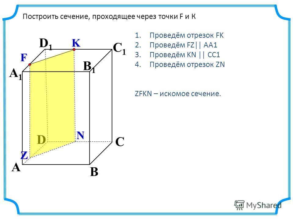 D A C A1A1 D1D1 C1C1 B B1B1 Построить сечение, проходящее через точки F и К K F Z N 1.Проведём отрезок FK 2.Проведём FZ|| AA1 3.Проведём KN || CC1 4.Проведём отрезок ZN ZFKN – искомое сечение.
