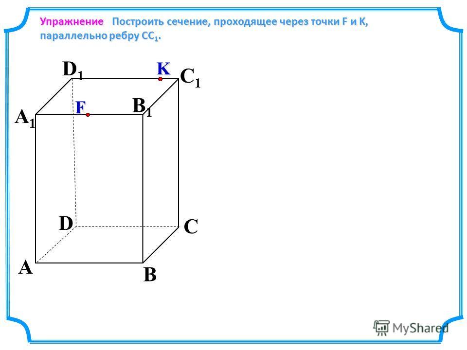 Упражнение Построить сечение, проходящее через точки F и K, параллельно ребру СС 1. Построить сечение, проходящее через точки F и K, параллельно ребру СС 1. D A C A1A1 D1D1 C1C1 B B1B1 K F