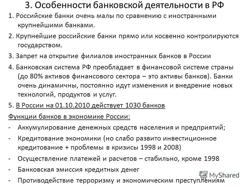 3. Особенности банковской деятельности в РФ 1. Российские банки очень малы по сравнению с иностранными крупнейшими банками. 2. Крупнейшие российские банки прямо или косвенно контролируются государством. 3. Запрет на открытие филиалов иностранных банк