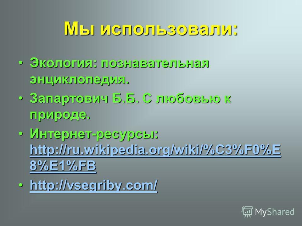 Мы использовали: Экология: познавательная энциклопедия. Запартович Б.Б. С любовью к природе. Интернет-ресурсы: hhhh tttt tttt pppp :::: //// //// rrrr uuuu.... wwww iiii kkkk iiii pppp eeee dddd iiii aaaa.... oooo rrrr gggg //// wwww iiii kkkk iiii /