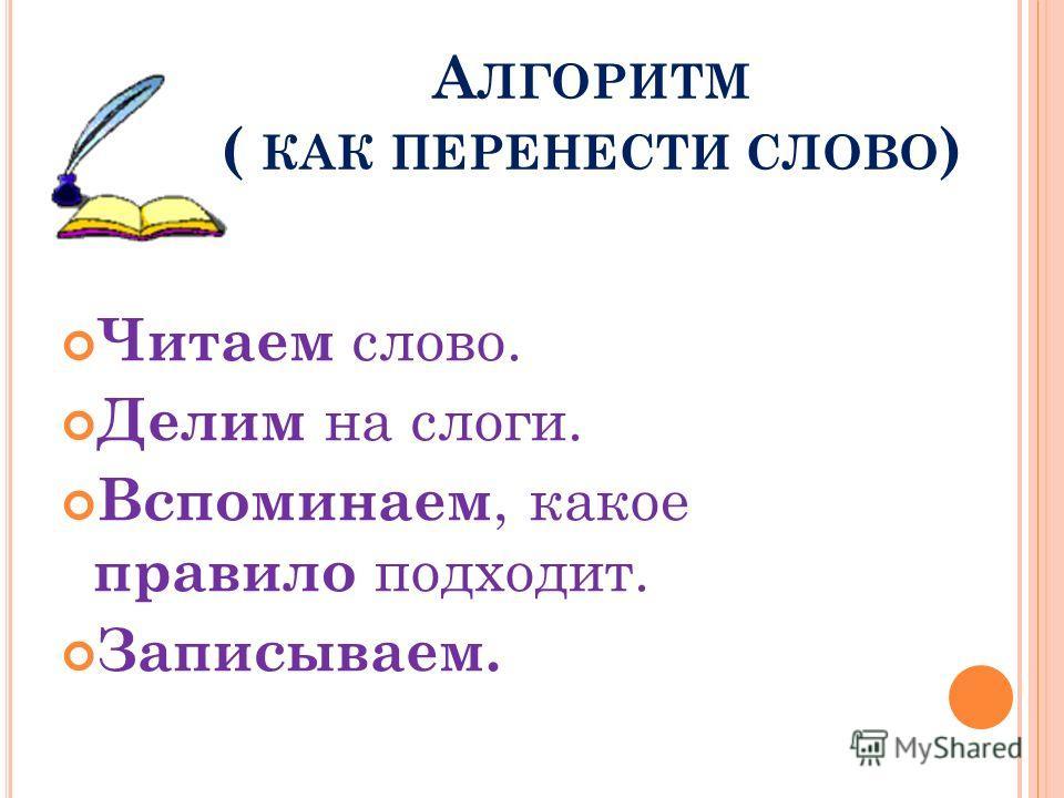 А ЛГОРИТМ ( КАК ПЕРЕНЕСТИ СЛОВО ) Читаем слово. Делим на слоги. Вспоминаем, какое правило подходит. Записываем.