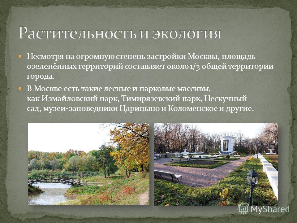 Несмотря на огромную степень застройки Москвы, площадь озеленённых территорий составляет около 1/3 общей территории города. В Москве есть такие лесные и парковые массивы, как Измайловский парк, Тимирязевский парк, Нескучный сад, музеи-заповедники Цар