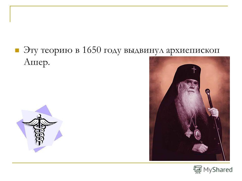 Эту теорию в 1650 году выдвинул архиепископ Ашер.