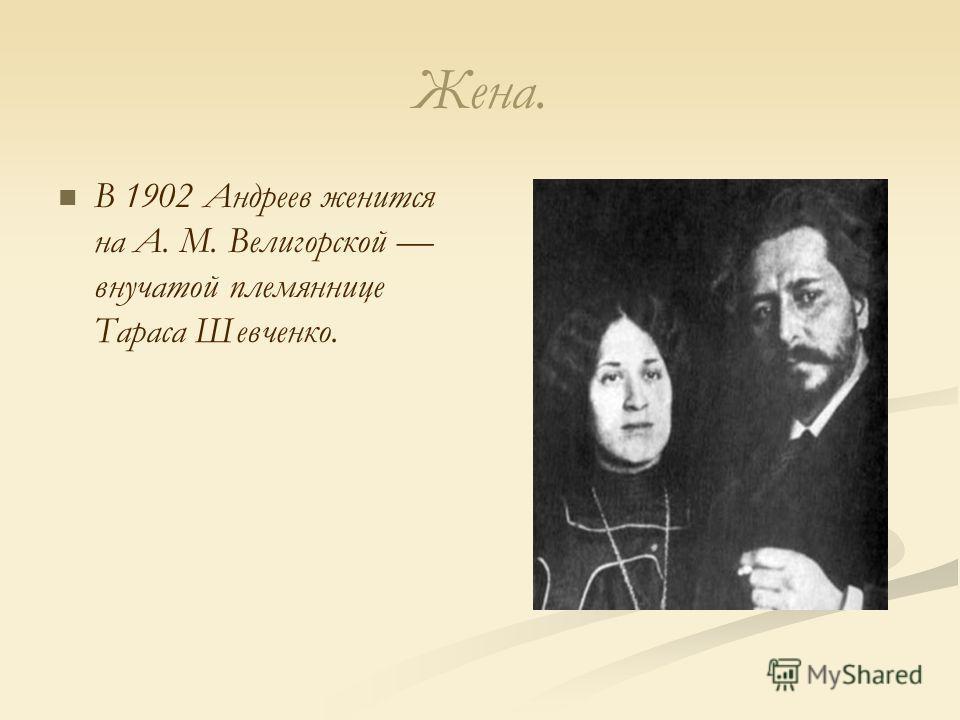 Жена. В 1902 Андреев женится на А. М. Велигорской внучатой племяннице Тараса Шевченко.