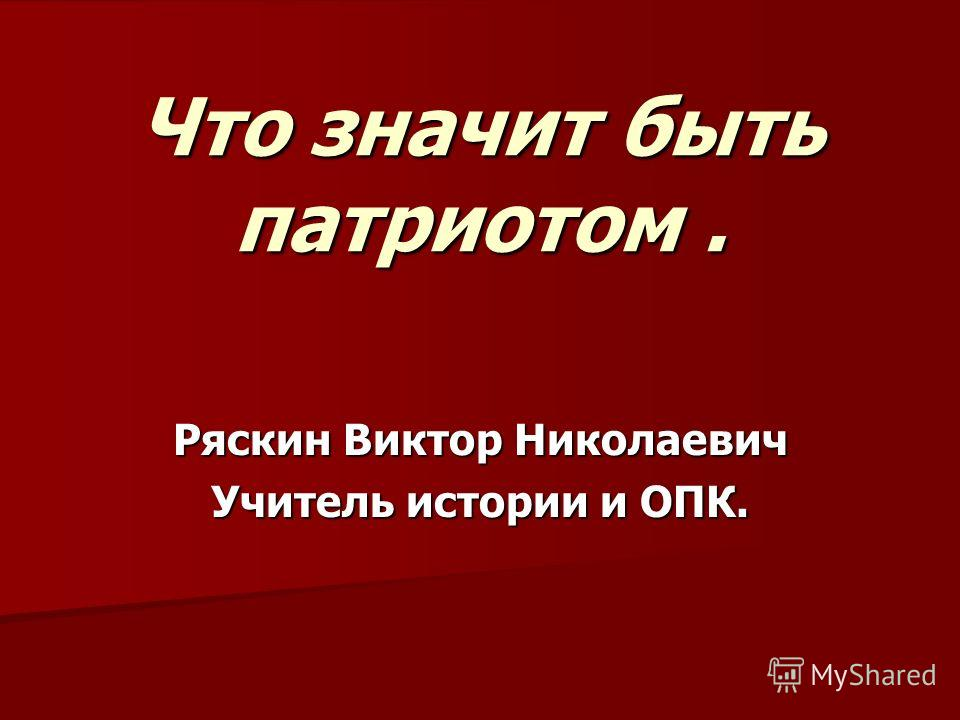 Что значит быть патриотом. Ряскин Виктор Николаевич Учитель истории и ОПК.