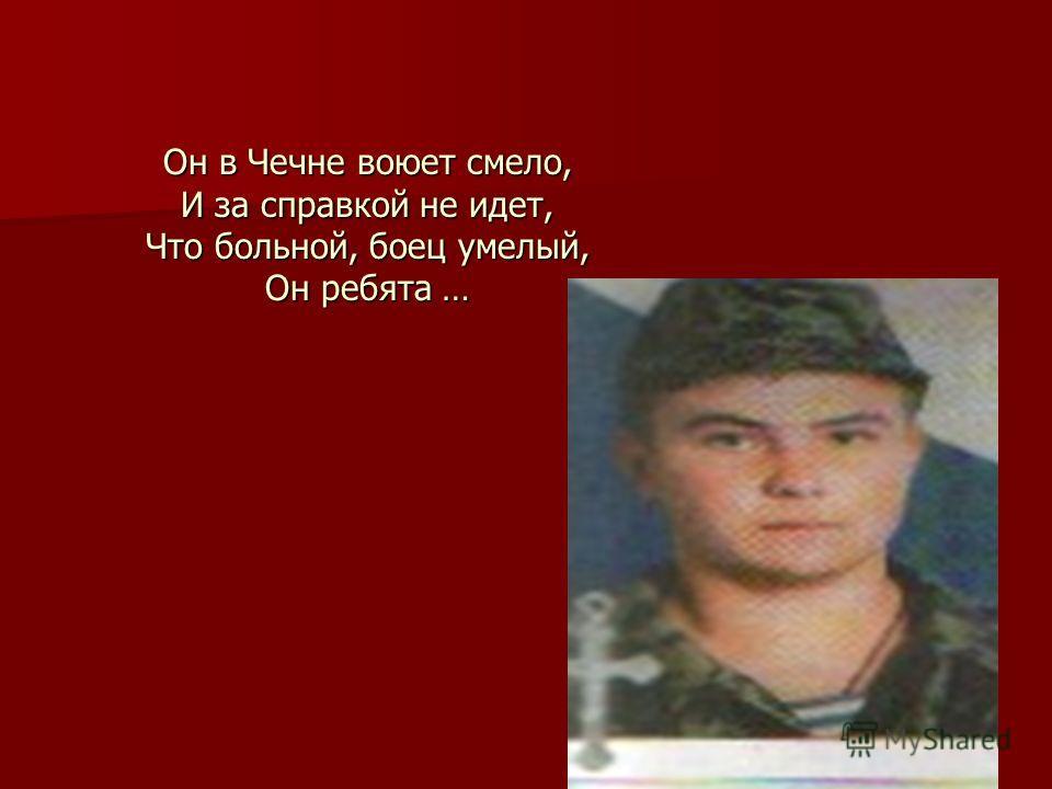 Он в Чечне воюет смело, И за справкой не идет, Что больной, боец умелый, Он ребята …