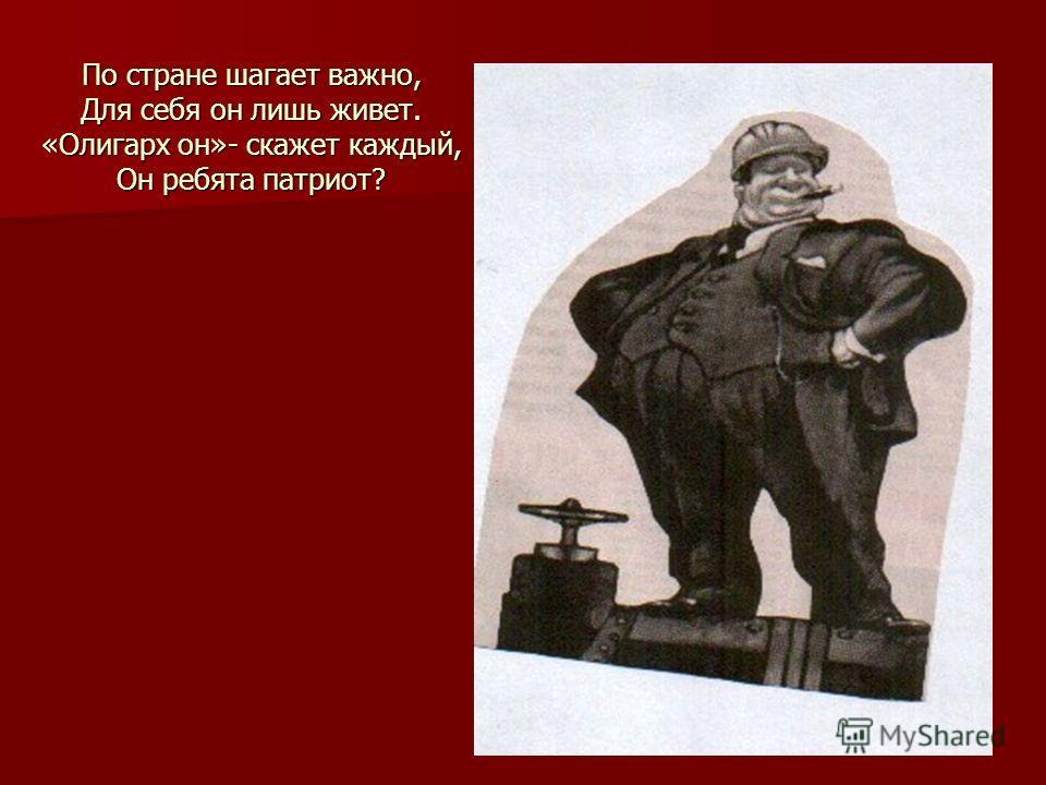 По стране шагает важно, Для себя он лишь живет. «Олигарх он»- скажет каждый, Он ребята патриот?
