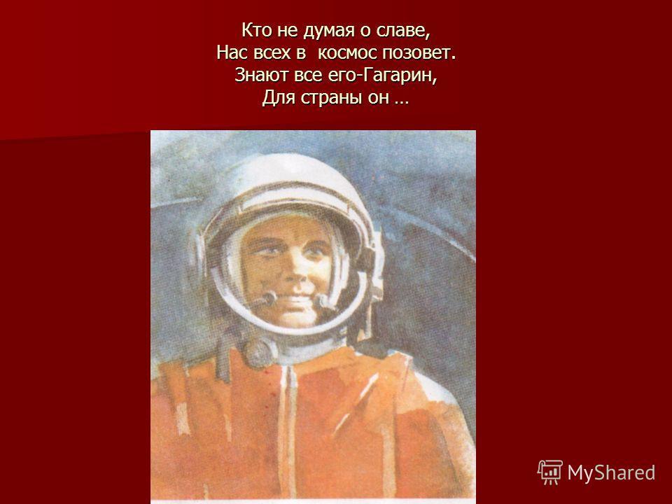 Кто не думая о славе, Нас всех в космос позовет. Знают все его-Гагарин, Для страны он …