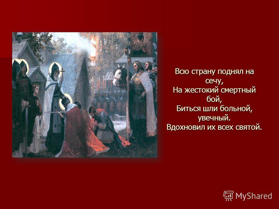 Всю страну поднял на сечу, На жестокий смертный бой, Биться шли больной, увечный. Вдохновил их всех святой.
