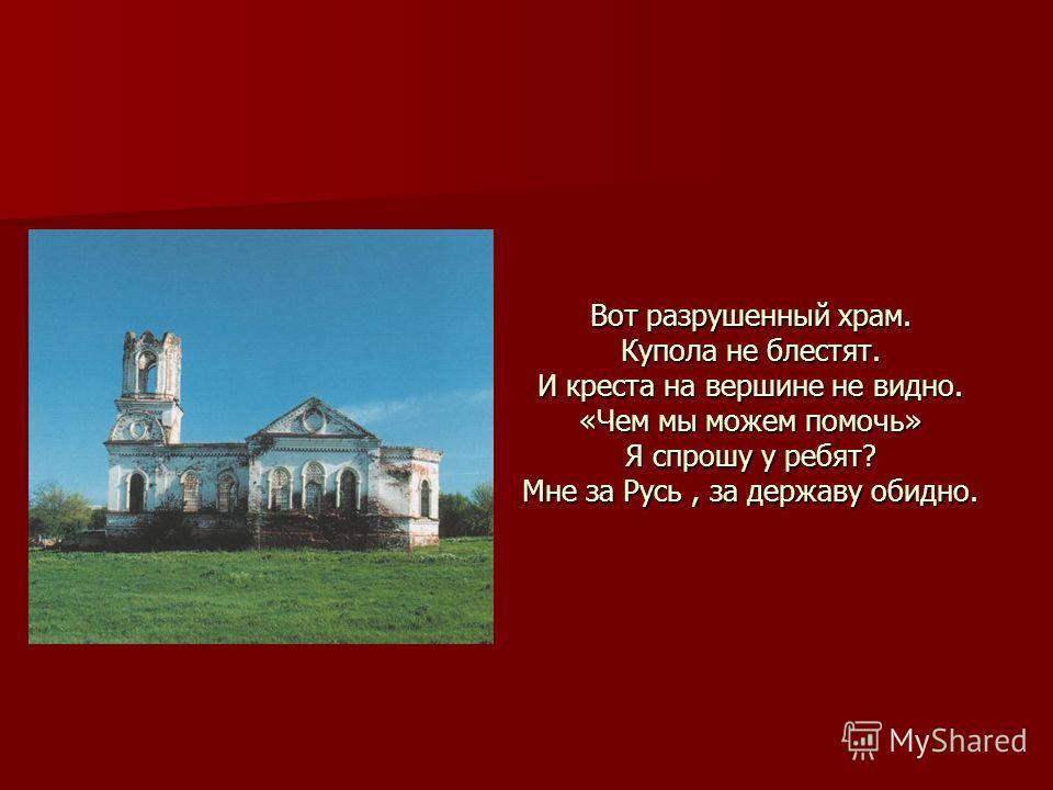 Вот разрушенный храм. Купола не блестят. И креста на вершине не видно. «Чем мы можем помочь» Я спрошу у ребят? Мне за Русь, за державу обидно.
