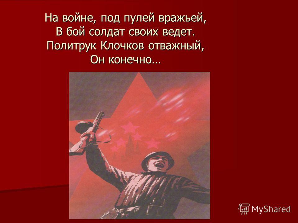 На войне, под пулей вражьей, В бой солдат своих ведет. Политрук Клочков отважный, Он конечно…