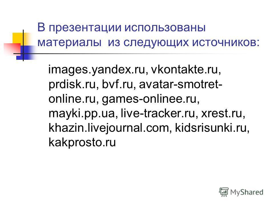 В презентации использованы материалы из следующих источников: images.yandex.ru, vkontakte.ru, prdisk.ru, bvf.ru, avatar-smotret- online.ru, games-onlinee.ru, mayki.pp.ua, live-tracker.ru, xrest.ru, khazin.livejournal.com, kidsrisunki.ru, kakprosto.ru