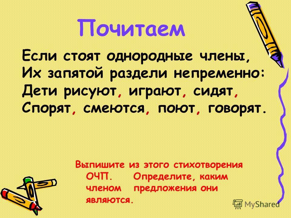 Почитаем Если стоят однородные члены, Их запятой раздели непременно: Дети рисуют, играют, сидят, Спорят, смеются, поют, говорят. Выпишите из этого стихотворения ОЧП.Определите, каким членомпредложения они являются.