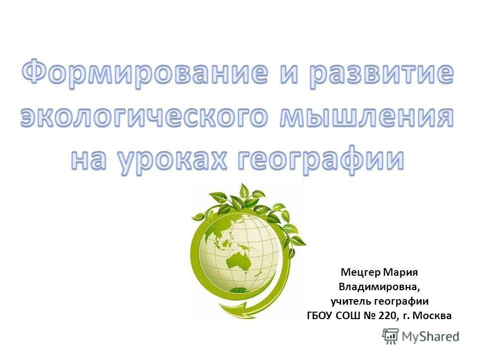Мецгер Мария Владимировна, учитель географии ГБОУ СОШ 220, г. Москва