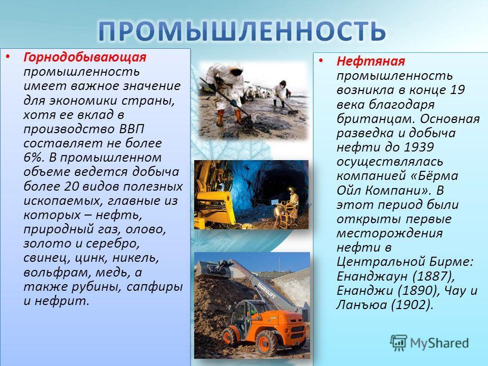 Горнодобывающая промышленность имеет важное значение для экономики страны, хотя ее вклад в производство ВВП составляет не более 6%. В промышленном объеме ведется добыча более 20 видов полезных ископаемых, главные из которых – нефть, природный газ, ол