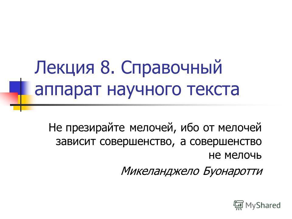 Лекция 8. Справочный аппарат научного текста Не презирайте мелочей, ибо от мелочей зависит совершенство, а совершенство не мелочь Микеланджело Буонаротти