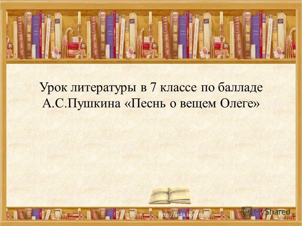Урок литературы в 7 классе по балладе А.С.Пушкина «Песнь о вещем Олеге»