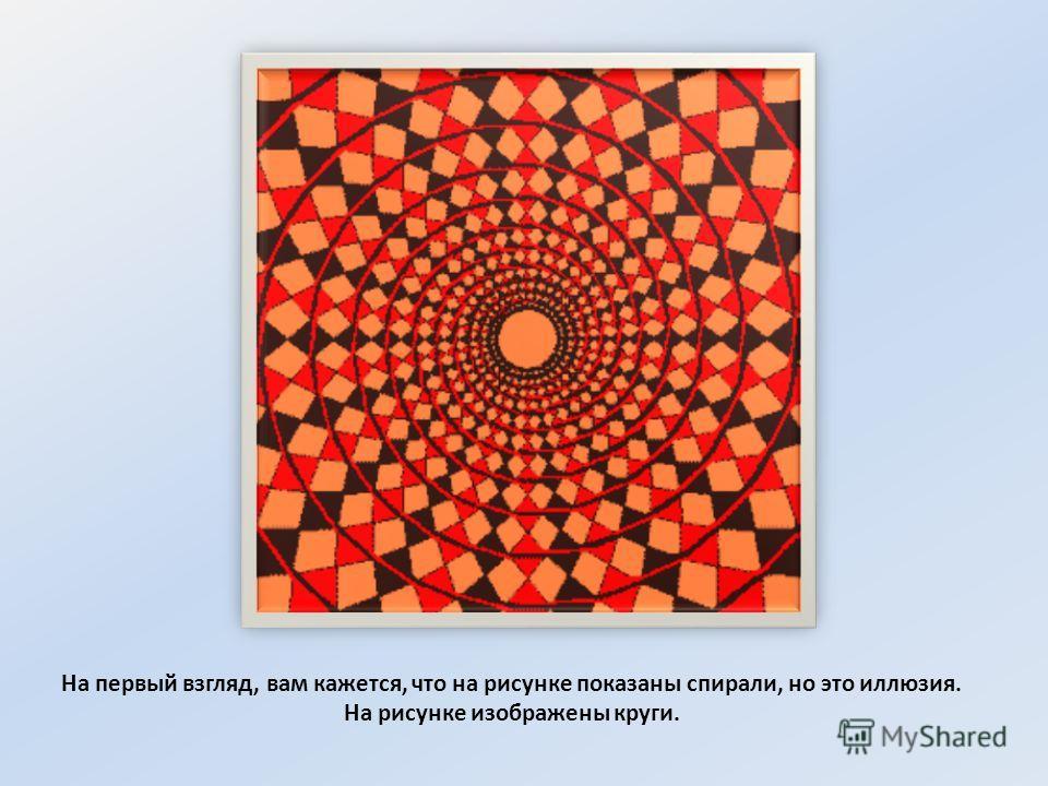 На первый взгляд, вам кажется, что на рисунке показаны спирали, но это иллюзия. На рисунке изображены круги.